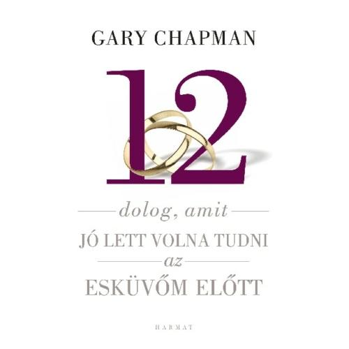 12 dolog, amit jó lett volna tudi az esküvő előtt - Gary Chapman
