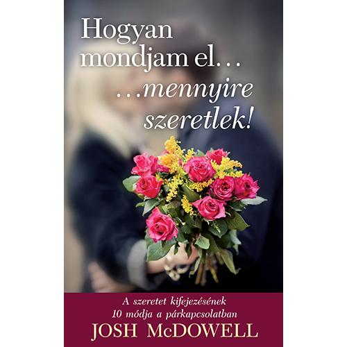 Hogyan mondjam el ... mennyire szeretlek! - Josh McDowell