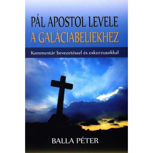 Pál apostol levele a Galáciabeliekhez (Kommentár bevezetéssel és exkurzusokkal) - Balla Péter